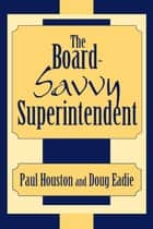 The Board-Savvy Superintendent ebook by Paul D. Houston, Doug Eadie