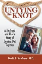 Untying the Knot - A Husband and Wife's Story of Coming Out Together ebook by David Kaufman
