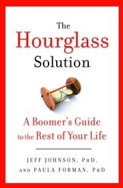 The Hourglass Solution - A Boomer's Guide to the Rest of Your Life ebook by Jeff Johnson,Paula Forman