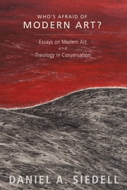 Who's Afraid of Modern Art? - Essays on Modern Art and Theology in Conversation ebook by Daniel A. Siedell, Robyn O'Neil