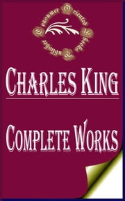"Complete Works of Charles King ""United States Soldier and Distinguished Writer"" ebook by Charles King"