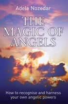 Magic of Angels - How to Recognise and Harness Your Own Angelic Powers ebook by Adele Nozedar