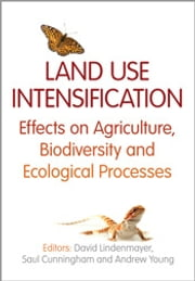 Land Use Intensification - Effects on Agriculture, Biodiversity and Ecological Processes ebook by Saul Cunningham,Andrew Young,David Lindenmayer