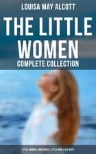 The Little Women - Complete Collection: Little Women, Good Wives, Little Men & Jo's Boys - The Beloved Classics of American Literature ebook by