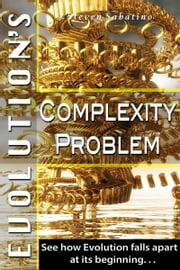 Evolution's Complexity Problem: See How Evolution Falls Apart At Its Beginning ebook by Steven Sabatino