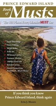 Prince Edward Island Book of Musts: 101 Places Every Islander Must Visit - 101 Places Every Islander Must Visit ebook by Erin Moore
