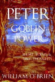 Peter - Goblin Power (Peter: A Darkened Fairytale, Vol 8) - Short Poems & Tiny Thoughts ebook by William O'Brien