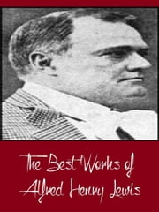 The Best Works of Alfred Henry Lewis (Best Works Including The Onlooker, The President, Wolfville, Wolfville Days, Wolfville Nights, And More) ebook by Alfred Henry Lewis