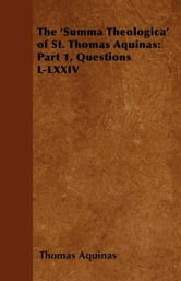 The 'Summa Theologica' of St. Thomas Aquinas: Part 1, Questions L-LXXIV ebook by Thomas Aquinas,