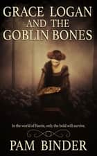 Grace Logan and the Goblin Bones ebook by Pam Binder