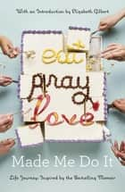 Eat Pray Love Made Me Do It - Life Journeys Inspired by the Bestselling Memoir ebook door Various, Elizabeth Gilbert