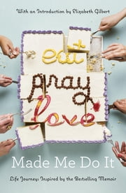 Eat Pray Love Made Me Do It - Life Journeys Inspired by the Bestselling Memoir ebook by Various,Elizabeth Gilbert