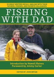 Fishing With Dad - 50 Great Writers Recall Angling with their Fathers, Friends, and Favorite Colleagues ebook by John Bryan,Jimmy Carter,Howell Raines