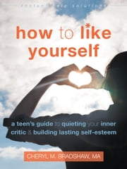 How to Like Yourself - A Teen's Guide to Quieting Your Inner Critic and Building Lasting Self-Esteem ebook by Cheryl M Bradshaw, MA