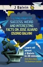 J Balvin - Flying High to Success Weird and Interesting Facts on José Álvaro Osorio Balvin! ebook by BERN BOLO