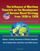The Influence of Maritime Theorists on the Development of German Naval Strategy from 1930 to 1936: Mahan, Corbett, Remnants of Weimar Republic, Rise of Adolph Hitler, World War I End, WWII Lead-up ebook by Progressive Management
