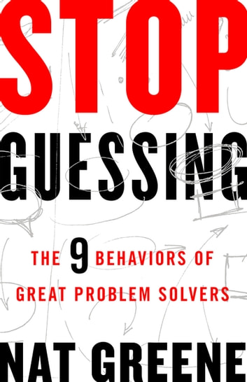 Stop Guessing - The 9 Behaviors of Great Problem Solvers ebook by Nat Greene