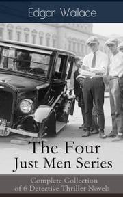 The Four Just Men Series: Complete Collection of 6 Detective Thriller Novels - The Council of Justice + The Just Men of Cordova + The Four Just Men + The Law of the Four Just Men + The Three Just Men + Again the Three Just Men ebook by Edgar Wallace