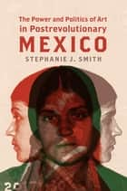 The Power and Politics of Art in Postrevolutionary Mexico ebook by Stephanie J. Smith