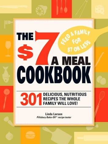 The $7 Meals Cookbook - 301 Delicious Dishes You Can Make for Seven Dollars or Less ebook by Linda Larsen