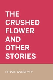 The Crushed Flower and Other Stories ebook by Leonid Andreyev