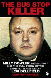 The Bus Stop Killer - Milly Dowler, Her Murder and the Full Story of the Sadistic Serial Killer Levi Bellfield ebook by Geoffrey Wansell