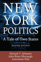 New York Politics: A Tale of Two States ebook by Edward V. Schneier, John Brian Murtaugh, Antoinette Pole