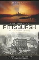 "Remembering Pittsburgh - An ""Eyewitness"" History of the Steel City ebook by Len Barcousky, David M. Shribman"