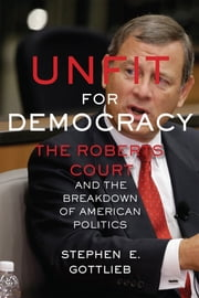 Unfit for Democracy - The Roberts Court and the Breakdown of American Politics ebook by Stephen E. Gottlieb