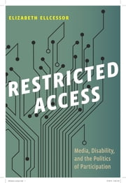 Restricted Access - Media, Disability, and the Politics of Participation ebook by Elizabeth Ellcessor
