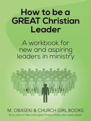 How to be a GREAT Christian Leader - A Workbook for New and Aspiring Leaders in Ministry ebook by M. Obaseki & Church Girl Books