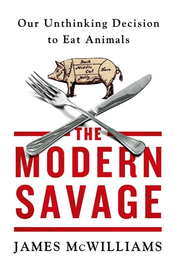The Modern Savage - Our Unthinking Decision to Eat Animals ebook by James McWilliams