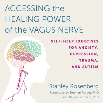 Accessing the Healing Power of the Vagus Nerve - Self-Help Exercises for Anxiety, Depression, Trauma, and Autism audiobook by Stanley Rosenbery