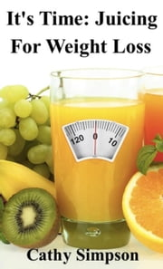 It's Time: Juicing for Weight Loss ebook by Cathy Simpson