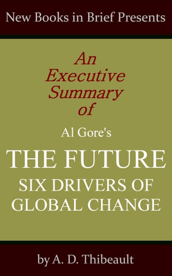 An Executive Summary of Al Gore's 'The Future: Six Drivers of Global Change' ebook by A. D. Thibeault
