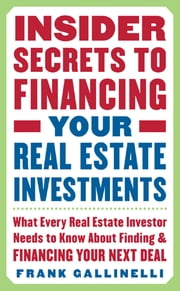 Insider Secrets to Financing Your Real Estate Investments: What Every Real Estate Investor Needs to Know About Finding and Financing Your Next Deal ebook by Frank Gallinelli