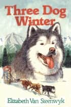 Three Dog Winter ebook by Elizabeth Van Steenwyk