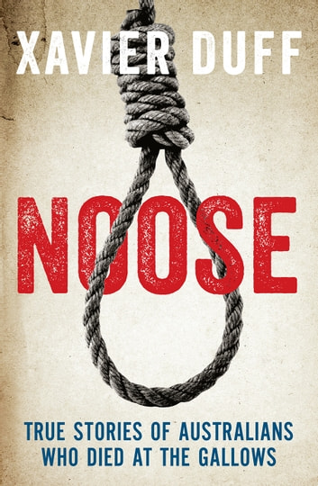 Noose: True Stories of Australians Who Died at the Gallows ebook by Xavier Duff