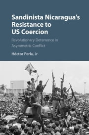 Sandinista Nicaragua's Resistance to US Coercion - Revolutionary Deterrence in Asymmetric Conflict ebook by Héctor Perla, Jr