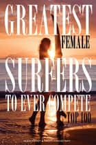 Greatest Female Surfers to Ever Compete: Top 100 ebook by alex trostanetskiy