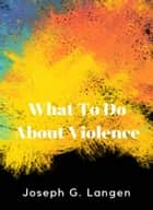 What to Do About Violence ebook by Joseph Langen