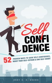 Self Confidence: 52 Proven Ways To Gain Self Confidence, Boost Your Self Esteem and End Self Doubt ebook by Andy C. E. Brown