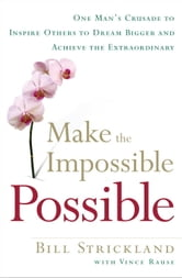 Make the Impossible Possible - One Man's Crusade to Inspire Others to Dream Bigger and Achieve the Extraordinary ebook by Bill Strickland