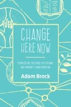 Change Here Now - Permaculture Solutions for Personal and Community Transformation eBook by Adam Brock