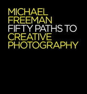Fifty Paths to Creative Photography ebook by Michael Freeman