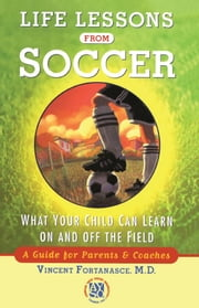 Life Lessons From Soccer - What Your Child Can Learn On and Off the Field-A Guide for Parents and Coaches ebook by Dr. Vincent Fortanasce