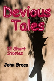 Devious Tales - 12 Short Stories ebook by John Greco