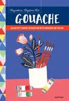Anywhere, Anytime Art: Gouache - An artist's guide to painting with gouache on the go! ebook by Agathe Singer