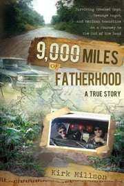 9,000 Miles of Fatherhood: Surviving Crooked Cops, Teenage Angst, and Mexican Moonshine on a Journey to the End of the Road ebook by Kirk Millson