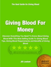 Giving Blood For Money - Discover Everything You Need To Know About Giving Blood With This Best-Selling Guide To Giving Blood Tips, Giving Blood Requirements and Benefits of Giving Blood ebook by Jill Leedom